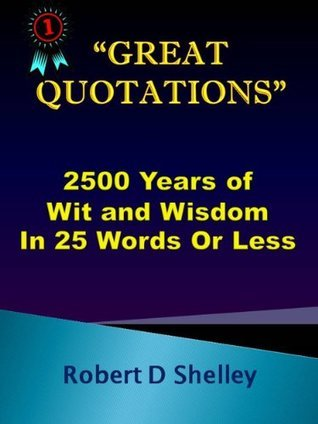 Great Quotations: 2500 Years Of Wit And Wisdom in 25 Words or Less Bob Shelley