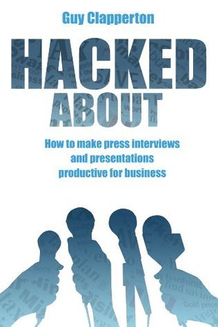 Hacked About - How to make press interviews and presentations productive for business  by  Guy Clapperton