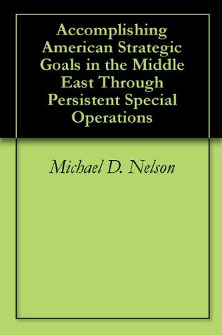 Accomplishing American Strategic Goals in the Middle East Through Persistent Special Operations  by  Michael D. Nelson