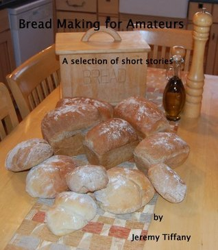 Bread Making for Amateurs  by  Jeremy Tiffany