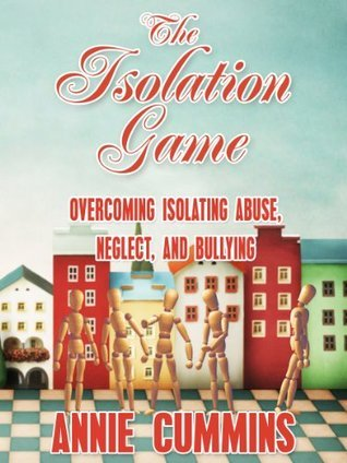 The Isolation Game: Overcoming Isolating Abuse, Neglect, And Bullying  by  Annie Cummins