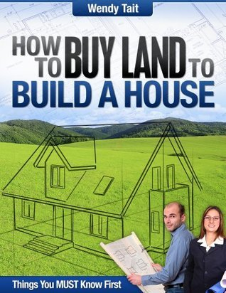 How to Buy Land to Build a House  by  Wendy Tait