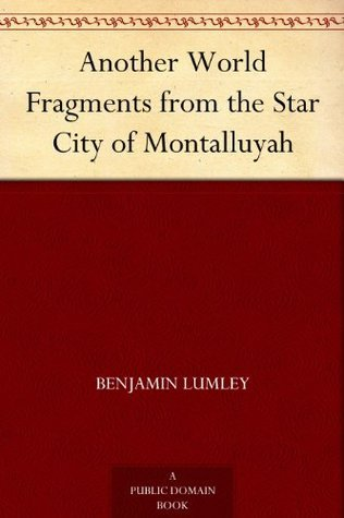 Another World Fragments from the Star City of Montalluyah Benjamin Lumley