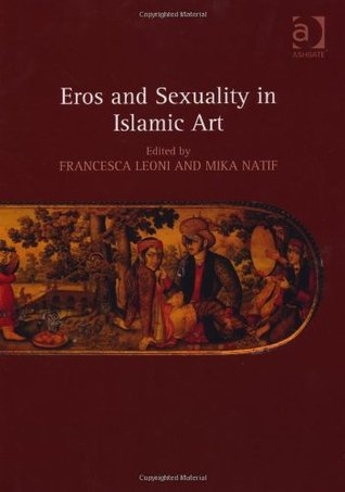 Eros and Sexuality in Islamic Art  by  Francesca Leoni