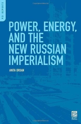 Power, Energy, and the New Russian Imperialism  by  Anita Orban