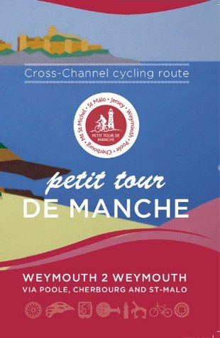 Petit Tour De Manche: Cross-channel Cycling Route: Weymouth 2 Weymouth via Poole, Cherbourg and Saint-Malo Mark Porter