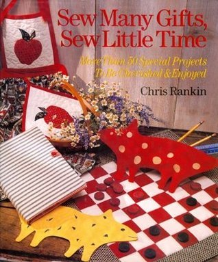 Sew Many Gifts, Sew Little Time: More Than 50 Special Projects to Be Cherished and Enjoyed  by  Chris Rankin