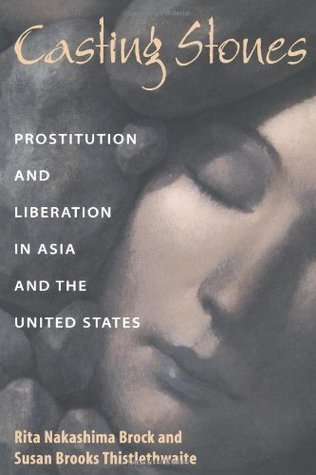 Casting Stones: Prostitution And Liberation In Asia And The United States Rita Nakashima Brock