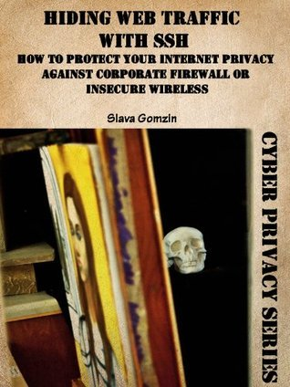 Hiding Web Traffic with SSH: How to Protect Your Internet Privacy against Corporate Firewall or Insecure Wireless (Cyber Privacy Series) Slava Gomzin