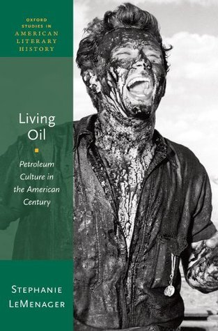 Living Oil: Petroleum Culture in the American Century  by  Stephanie LeMenager