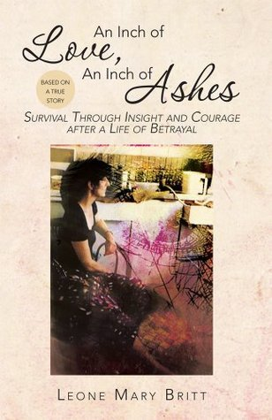 An Inch of Love, An Inch of Ashes : Survival Through Insight and Courage after a Life of Betrayal  by  Leone Mary Britt