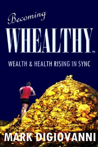 BECOMING WHEALTHY - Wealth and Health Rising in Sync  by  Mark Digiovanni