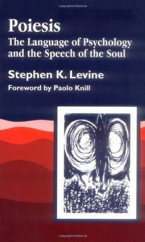 Poiesis: The Language of Psychology and the Speech of the Soul  by  Stephen K. Levine