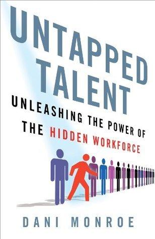 Untapped Talent: Unleashing the Power of the Hidden Workforce  by  Dani Monroe