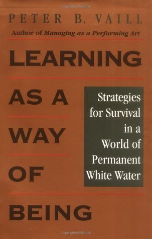 Learning as a Way of Being: Strategies for Survival in a World of Permanent White Water  by  Peter B. Vaill