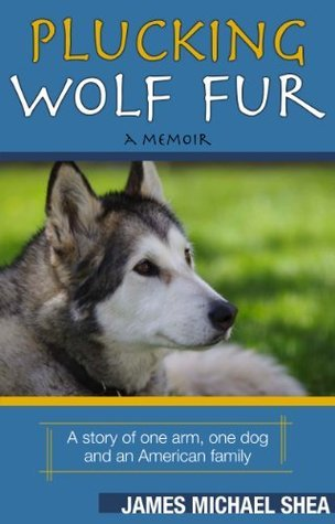 Plucking Wolf Fur: A Story of One Arm, One Dog and an American Family James Michael Shea