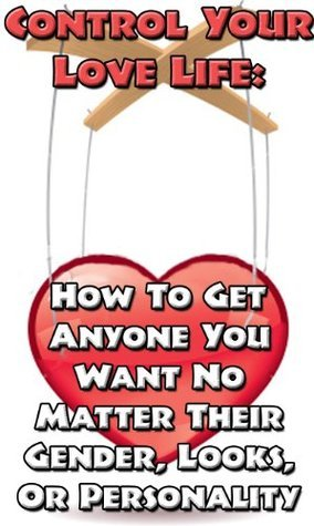Control Your Love Life: How To Get Anyone You Want No Matter Their Gender, Looks, Or Personality  by  Love Guru