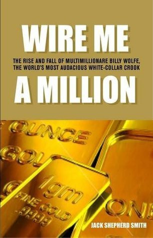 Wire Me a Million: [The Rise and Fall of Multimillionaire Billy Wolfe, the Worlds Most Audacious White-Collar Crook]  by  Jack Shepherd Smith