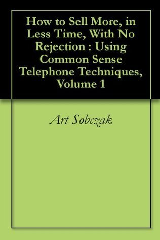 How to Sell More, in Less Time, With No Rejection : Using Common Sense Telephone Techniques, Volume 1  by  Art Sobczak