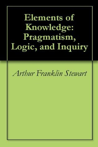 Elements of Knowledge: Pragmatism, Logic, and Inquiry Arthur Franklin Stewart