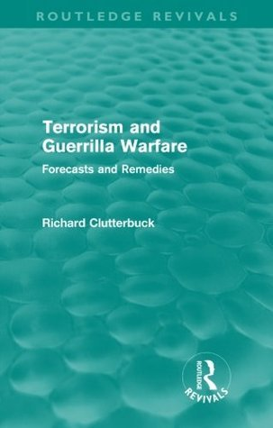 Terrorism and Guerrilla Warfare (Routledge Revivals): Forecasts and remedies  by  Richard Clutterbuck