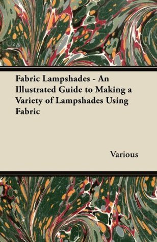 Fabric Lampshades - An Illustrated Guide to Making a Variety of Lampshades Using Fabric  by  Various