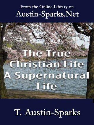 The True Christian Life A Supernatural Life T. Austin-Sparks
