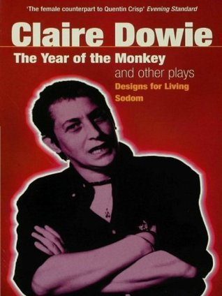 The Year Of The Monkey And Other Plays: The Year of the Monkey , Designs for Living , Sodom  by  Claire Dowie