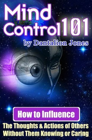 Mind Control 101: How To Influence The Thoughts And Actions Of Others Without Them Knowing Or Caring  by  Dantalion Jones