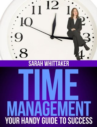 Time Management - Your Handy Guide To Success (Life Skills Series)  by  Sarah Whittaker