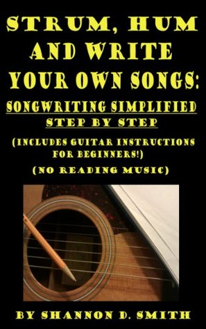 Strum, Hum and Write Your Own Songs: Songwriting Simplified Step  by  Step by Shannon D. Smith