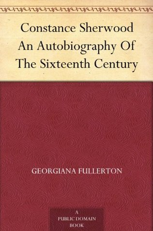 Constance Sherwood An Autobiography Of The Sixteenth Century Georgiana Fullerton