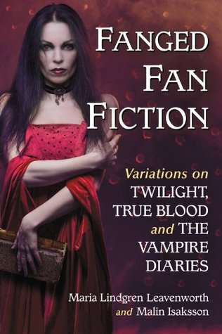 Fanged Fan Fiction: Variations on Twilight, True Blood and The Vampire Diaries  by  Maria Lindgren Leavenworth