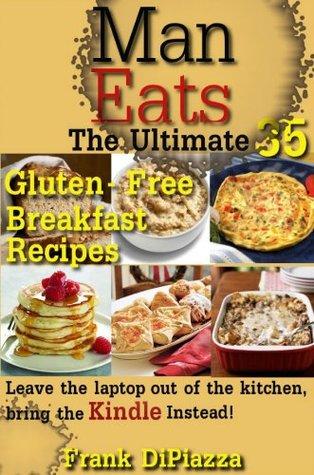 Man Eats Recipes:35 Great Tasting Gluten Free Breakfast Recipes  by  Frank DiPiazza