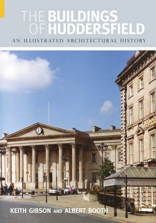 The Buildings of Huddersfield: An Illustrated Architectural History Keith Gibson