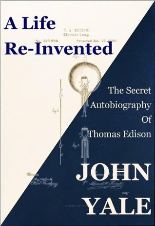 A Life Re-Invented: The Secret Autobiography of Thomas Edison John Yale