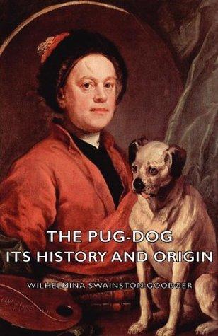 The Pug-Dog - Its History And Origin  by  Wilhelmina Swainston-Goodger
