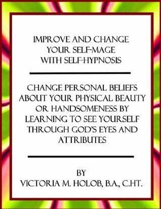 IMPROVE AND CHANGE YOUR SELF-IMAGE WITH SELF-HYPNOSIS, Change Personal Beliefs About Your Physical Beauty or Handsomeness By Learning To See Yourself Through Gods Eyes and Attributes  by  Victoria Holob