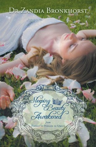 Sleeping Beauty Awakened: From Peasant to Princess to Queen  by  Dr Zandia Bronkhorst