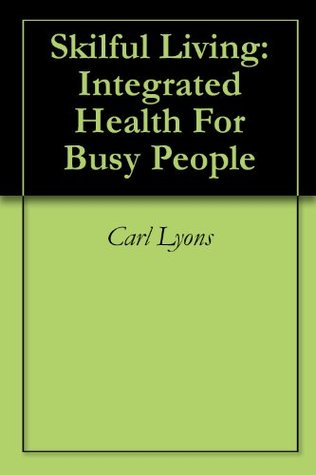 Skilful Living: Integrated Health For Busy People Carl Lyons