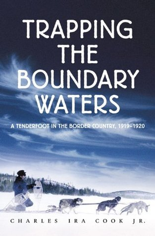Trapping The Boundary Waters: A Tenderfoot in the Border Country, 1919-1920  by  Charles Cook