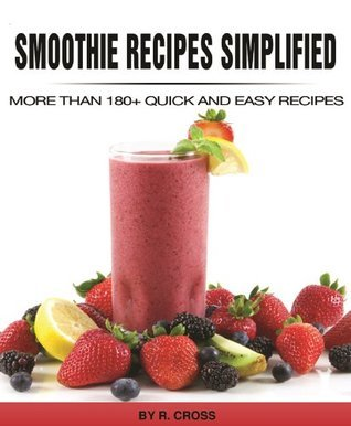 Smoothie Recipes Simplified - More Than 180+ Quick and Easy Recipes R. Cross