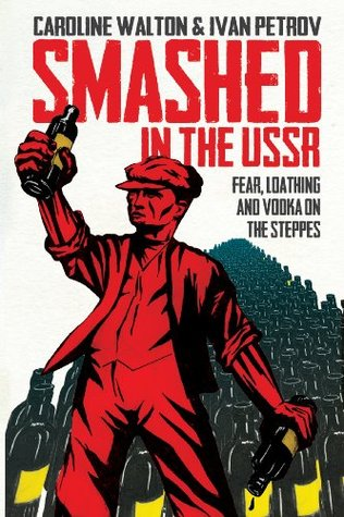 Smashed in the USSR: Fear, Loathing and Vodka on the Steppes Caroline Walton