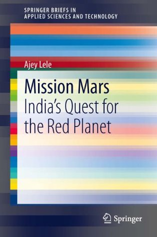 Mission Mars: Indias Quest for the Red Planet (SpringerBriefs in Applied Sciences and Technology)  by  Ajey Lele