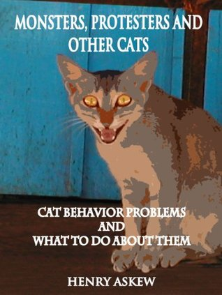 Monsters, Protesters and Other Cats: How to Treat Cat Behavior Problems Henry Askew