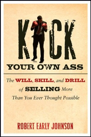 Kick Your Own Ass: The Will, Skill, and Drill of Selling More Than You Ever Thought Possible  by  Robert Early Johnson