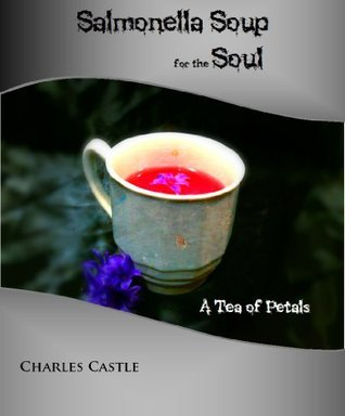 Salmonella Soup for the Soul: A Tea of Petals  by  Charles Castle