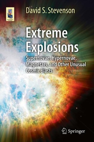 Extreme Explosions: Supernovae, Hypernovae, Magnetars, and Other Unusual Cosmic Blasts (Astronomers Universe) David S. Stevenson