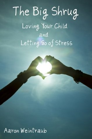 The Big Shrug: Loving your child and letting go of stress  by  Aaron Weintraub