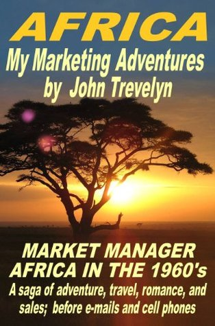 Africa My Marketing Adventures (Market Manager Africa in the 1960s) John Trevelyn